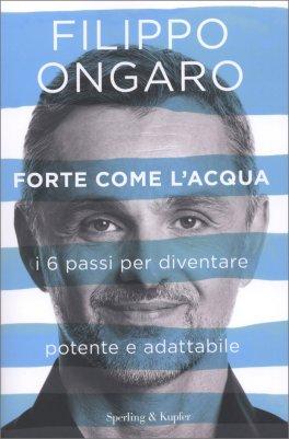 FORTE COME L'ACQUA I sei passi per diventare potente e adattabile di Filippo Ongaro