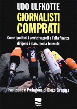 GIORNALISTI COMPRATI Come i politici, i servizi segreti e l'alta finanza dirigono i mass media tedeschi di Udo Ulfkotte, Diego Siragusa