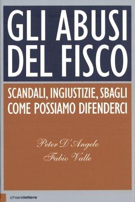 GLI ABUSI DEL FISCO Scandali, ingiustizie, sbagli - Come possiamo difenderci di Peter D'Angelo, Fabio Valle