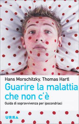 GUARIRE LA MALATTIA CHE NON C'è Guida di sopravvivenza per ipocondriaci di Hans Morschitzky, Thomas Hartl