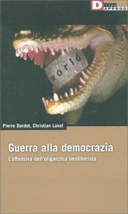 GUERRA ALLA DEMOCRAZIA L'offensiva dell'oligarchia neoliberista di Pierre Dardot, Christian Laval
