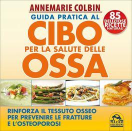 GUIDA PRATICA AL CIBO PER LA SALUTE DELLE OSSA  — Rinforza il tessuto osseo per prevenire le fratture e l'osteoporosi - 85 deliziose ricette naturali di Annemarie Colbin