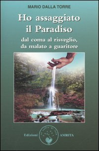 HO ASSAGGIATO IL PARADISO Dal coma al risveglio, da malato a guaritore di Mario Della Torre
