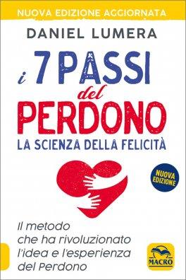 I 7 PASSI DEL PERDONO La scienza della felicità - Il metodo che ha rivoluzionato l'idea e l'esperienza del Perdono - Nuova edizione aggiornata di Daniel Lumera