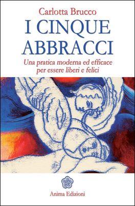 I CINQUE ABBRACCI Una pratica moderna ed efficace per essere liberi e felici di Carlotta Brucco