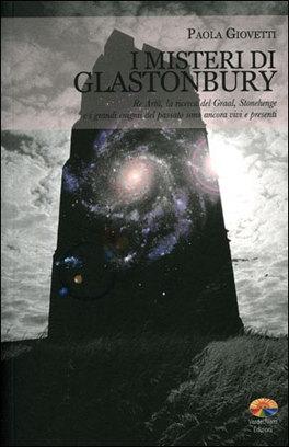 I MISTERI DI GLASTONBURY Re Artù, la ricerca del Graal, Stonehenge e i grandi enigmi del passato sono ancora vivi e presenti di Paola Giovetti