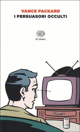I PERSUASORI OCCULTI Il potere subdolo della pubblicità in un libro poetico di Vance Packard
