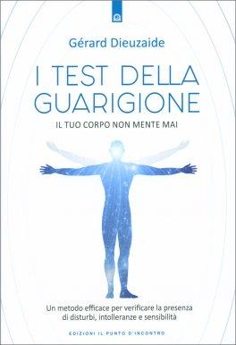 I TEST DELLA GUARIGIONE — Il tuo corpo non mente mai - Un metodo efficace per verificare la presenza di disturbi, intolleranze e sensibilità di Gérard Dieuzaide