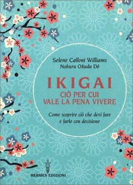 IKIGAI, CIò PER CUI VALE LA PENA VIVERE Come scoprire ciò che devi fare e farlo con decisione di Selene Calloni Williams, Noburu Okuda Do