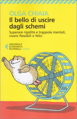 IL BELLO DI USCIRE DAGLI SCHEMI Superare rigidità e trappole mentali, vivere flessibili e felici di Olga Chiaia