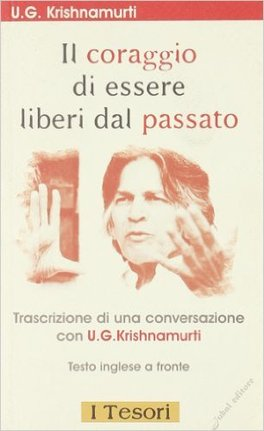 IL CORAGGIO DI ESSERE LIBERI DAL PASSATO Trascizione di una conversazione con U.G. Krishnamurti di U.G. Krishnamurti