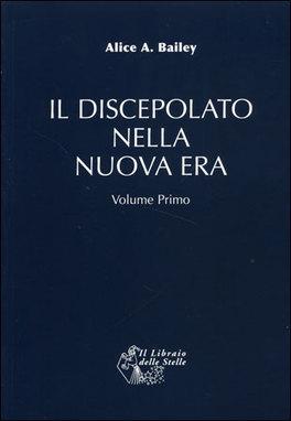 IL DISCEPOLATO NELLA NUOVA ERA - VOL. 1 di Alice A. Bailey