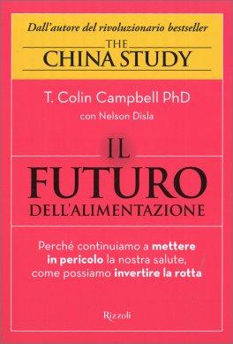 IL FUTURO DELL'ALIMENTAZIONE - THE CHINA STUDY 15 ANNI DOPO Perché continuiamo a mettere in pericolo la nostra salute, come possiamo invertire la rotta di T. Colin Campbell