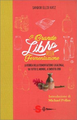 IL GRANDE LIBRO DELLA FERMENTAZIONE La bibbia della fermentazione casalinga, da tutto il mondo, a impatto zero di Sandor Ellix Katz