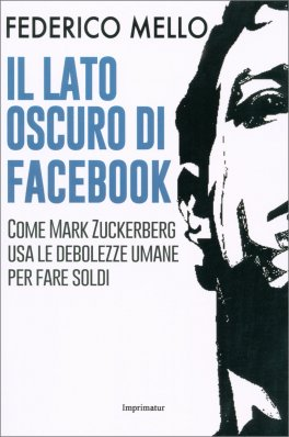 IL LATO OSCURO DI FACEBOOK Come Mark Zuckerberg usa le debolezze umane per fare soldi di Federico Mello