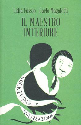 IL MAESTRO INTERIORE Vocazione e realizzazione - Innamoramento e creatività e Maestri di se stessi di Lidia Fassio, Carlo Magaletti