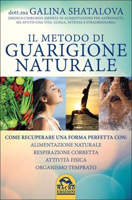 IL METODO DI GUARIGIONE NATURALE Come recuperare una forma perfetta con: alimentazione naturale, respirazione corretta, attività fisica, organismo temprato di Galina Shatalova
