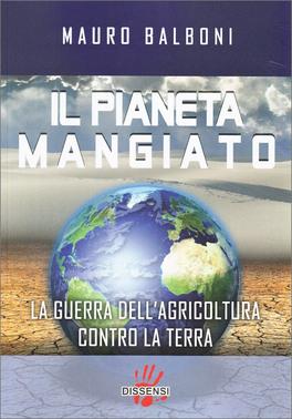 IL PIANETA MANGIATO — La guerra dell'agricoltura contro la terra di Mauro Balboni