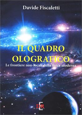 IL QUADRO OLOGRAFICO Le frontiere non-locali della fisica moderna di Davide Fiscaletti
