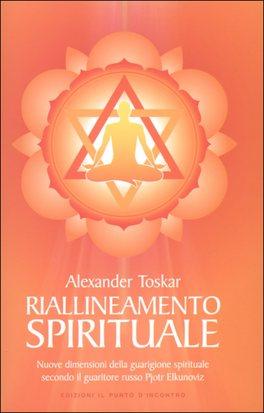 IL RIALLINEAMENTO SPIRITUALE Nuove dimensioni della guarigione spirituale secondo il guaritore russo Pjotr Elkunoviz di Alexander Toskar
