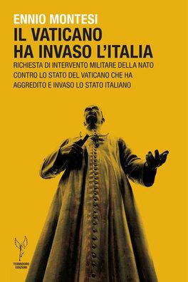 IL VATICANO HA INVASO L'ITALIA Richiesta d'intervento militare della nato contro lo stato del Vaticano di Ennio Montesi