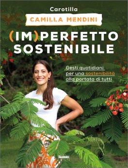(IM)PERFETTO SOSTENIBILE Gesti quotidiani per una sostenibilità alla portata di tutti di Camilla Mendini (Carotilla)