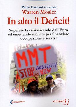 IN ALTO IL DEFICIT! Superare la crisi uscendo dall'euro ed emettendo moneta per finanziare occupazione e servizi di Paolo Barnard, Warren Mosler