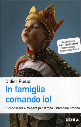 IN FAMIGLIA COMANDO IO! Riconoscere e frenare per tempo il bambino tiranno di Didier Pleux