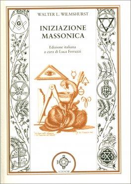 INIZIAZIONE MASSONICA Edizione italiana a cura di Luca Ferruzzi di Walter L. Wilmshurst