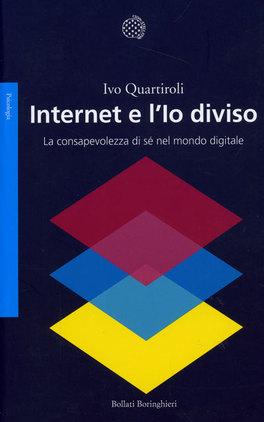 INTERNET E L'IO DIVISO La consapevolezza di sè nel mondo digitale di Ivo Quartiroli