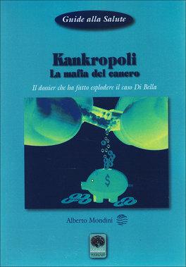 KANKROPOLI La mafia del cancro - Il dossier che ha fatto esplodere il caso Di Bella di Alberto R. Mondini