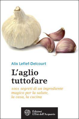 L'AGLIO TUTTOFARE 1001 segreti di un ingrediente magico per la salute, la casa, la cucina di Alix Lefief-Delcourt