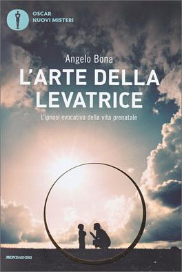 L'ARTE DELLA LEVATRICE Incontri e altre vite attraverso l'ipnosi evocativa di Angelo Bona