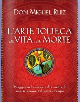 L'ARTE TOLTECA DELLA VITA E DELLA MORTE Viaggio nel cuore e nella mente di uno sciamano del nostro tempo di Don Miguel Ruiz
