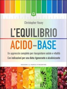 L'EQUILIBRO ACIDO-BASE Un approccio completo per riacquistare salute e vitalità - Con indicazioni per una dieta rigenerante e alcalinizzante di Christopher Vasey