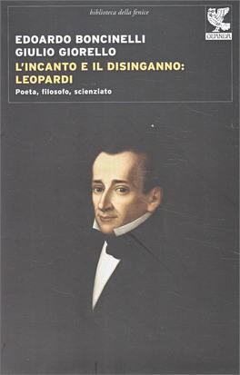 L'INCANTO E IL DISINGANNO: LEOPARDI Poeta, filosofo, scienziato di Edoardo Boncinelli, Giulio Giorello