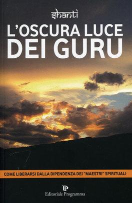 """L'OSCURA LUCE DEI GURU Come liberarsi dalla dipendenza dei """"maestri"""" spirituali di Shanti"""