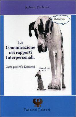 LA COMUNICAZIONE NEI RAPPORTI INTERPERSONALI Come gestire le emozioni di Roberto Fabbroni