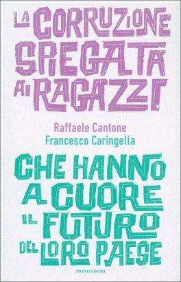LA CORRUZIONE SPIEGATA AI RAGAZZI Che hanno a cuore il futuro del loro paese di Raffaella Cantone, Francesco Caringella