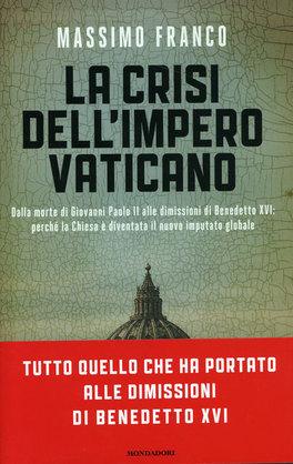LA CRISI DELL'IMPERO VATICANO Dalla morte di giovanni Paolo II alle dimissioni di Benedetto XVI: percheè la Chiesa è diventata il nuovo imputato globale di Massimo Franco