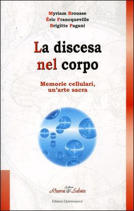 LA DISCESA NEL CORPO Memorie cellulari, un'arte sacra di Myriam Brousse, Eric Francqueville, Brigitte Pagani