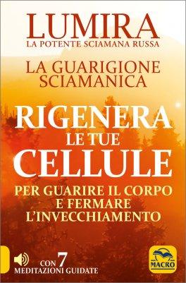 LA GUARIGIONE SCIAMANICA - RIGENERA LE TUE CELLULE Per guarire il corpo e fermare l'invecchiamento - Con 7 meditazioni guidate di Lumira