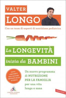 LA LONGEVITà INIZIA DA BAMBINI Un nuovo programma di nutrizione per la famiglia per una vita lunga e sana di Valter Longo