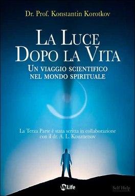 LA LUCE DOPO LA VITA Un viaggio scientifico nel mondo spirituale di Konstantin Korotkov
