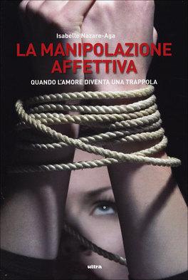 LA MANIPOLAZIONE AFFETTIVA Quando l'amore diventa una trappola di Isabelle Nazare-Aga