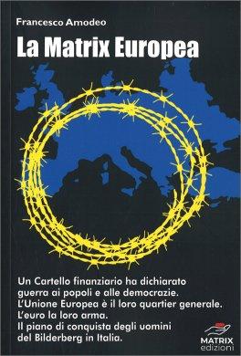 LA MATRIX EUROPEA Un cartello finanziario ha dichiarato guerra ai popoli e alle democrazie. L'Unione Europea è il loro quartier generale. L'euro la loro arma. Il piano di conquista degli uomini del Bilderberg in Italia. di Francesco Amodeo
