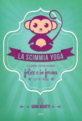 LA SCIMMIA YOGA Ti spiega come essere felice e in forma con lo yoga di Sara Bigatti - La Scimmia Yoga