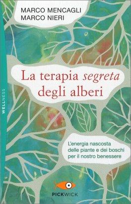 LA TERAPIA SEGRETA DEGLI ALBERI L'energia nascosta delle piante e dei boschi per il nostro benessere di Marco Mencagli, Marco Nieri