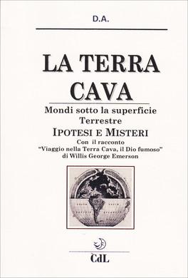 """LA TERRA CAVA: MONDI SOTTO LA SUPERFICIE TERRESTRE Ipotesi e misteri - Con il racconto """"Viaggio nella Terra Cava, il Dio fumoso"""" di Willis George Emerson di Sw. Dhyan Avikal"""