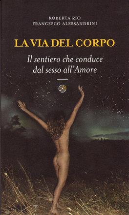 LA VIA DEL CORPO — Il sentiero che conduce dal sesso all'Amore di Roberta Rio, Francesco Alessandrini
